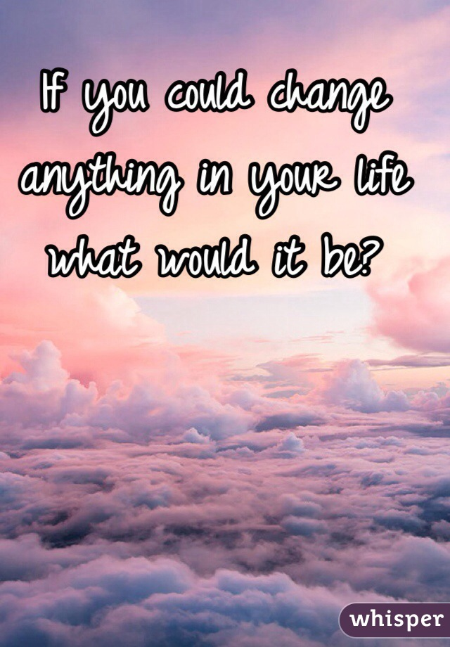 If you could change anything in your life what would it be?