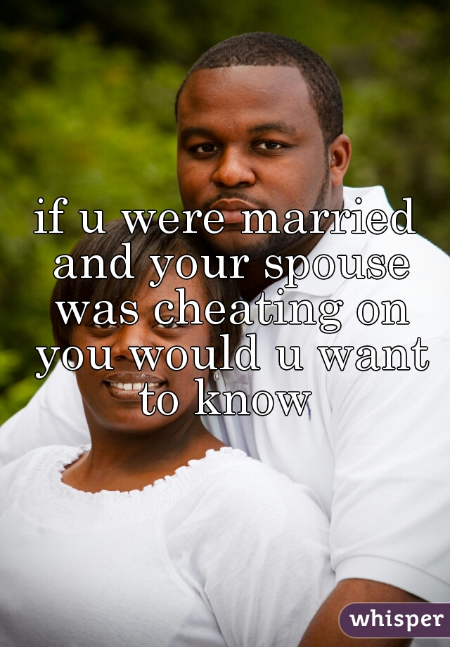 if u were married and your spouse was cheating on you would u want to know