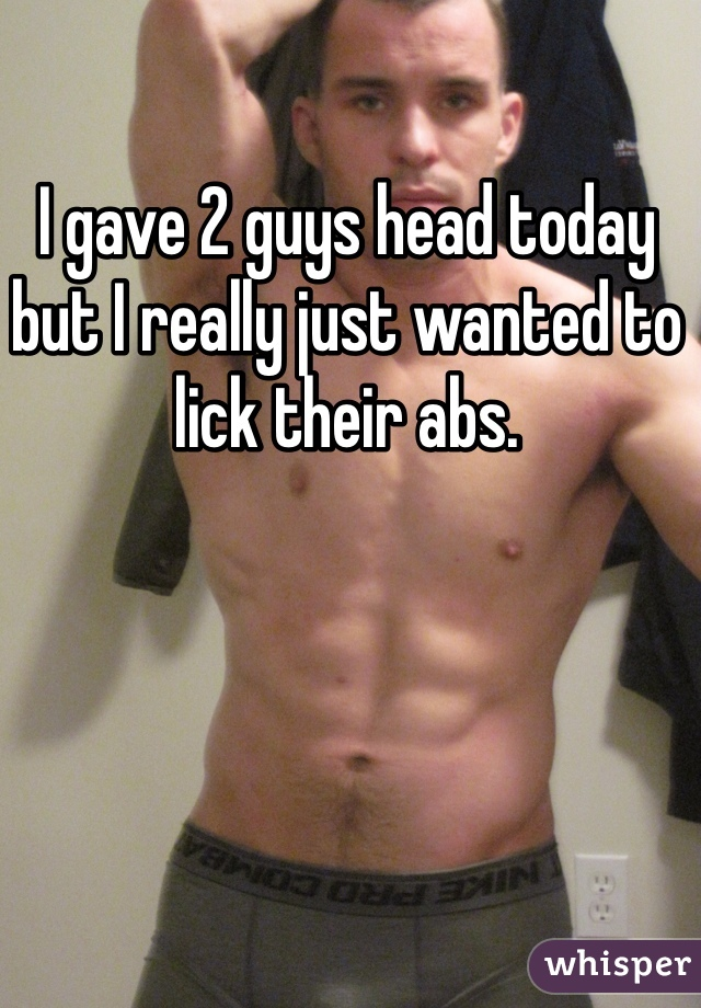 I gave 2 guys head today but I really just wanted to lick their abs.