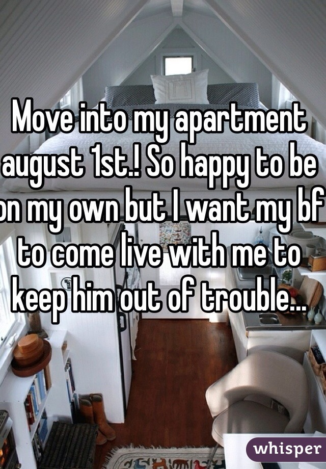 Move into my apartment august 1st.! So happy to be on my own but I want my bf to come live with me to keep him out of trouble...