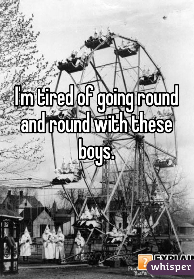 I'm tired of going round and round with these boys.