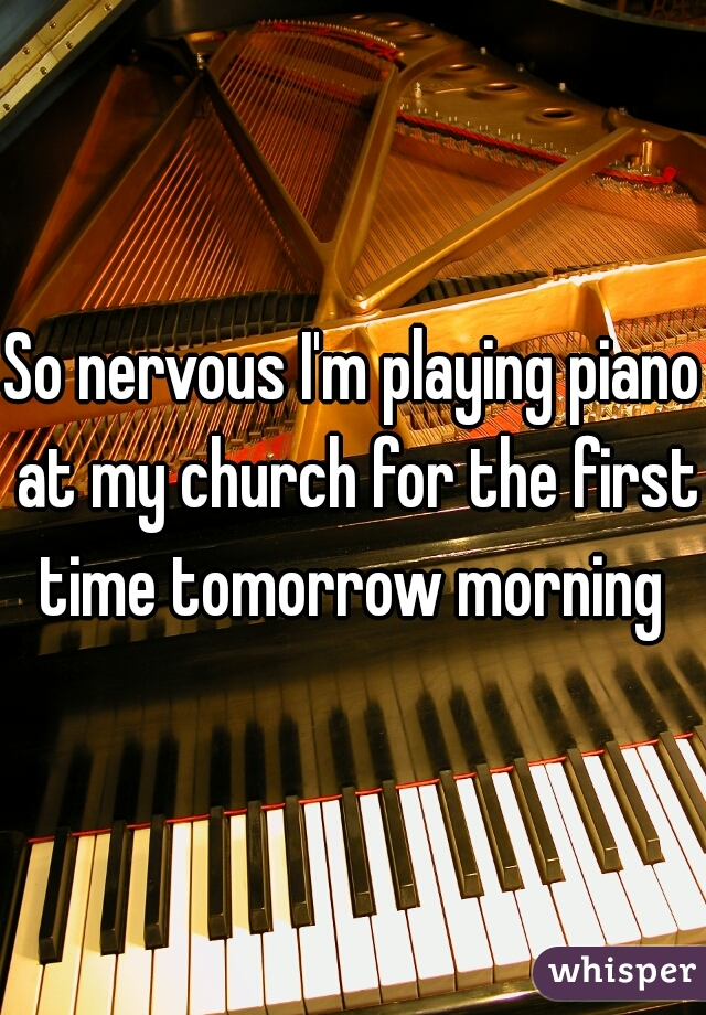 So nervous I'm playing piano at my church for the first time tomorrow morning