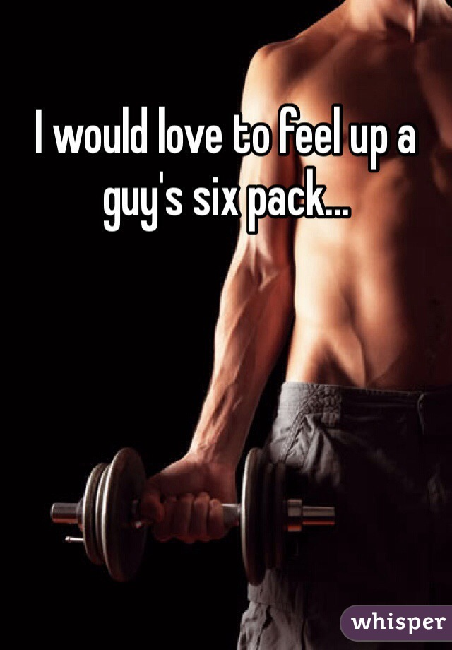 I would love to feel up a guy's six pack...