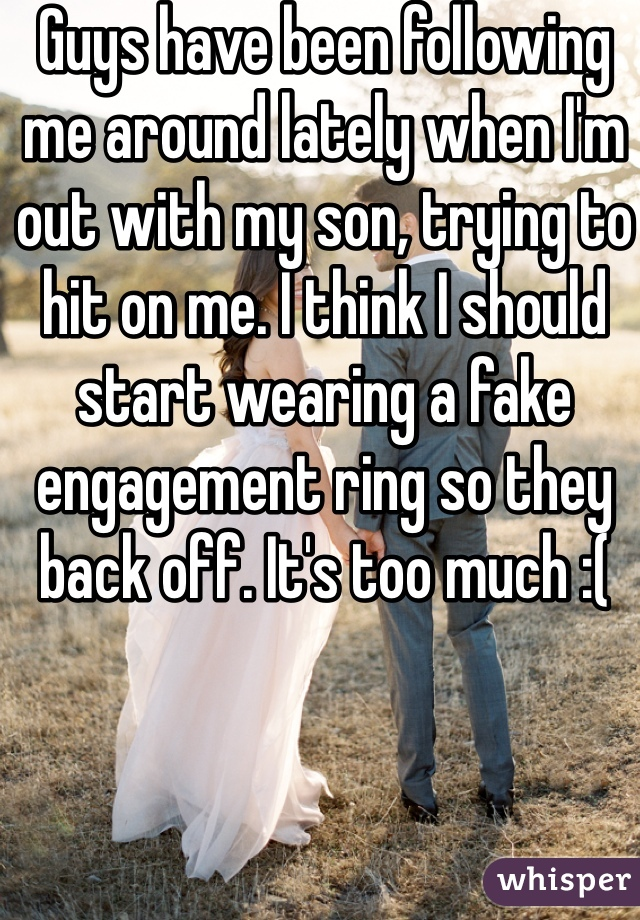 Guys have been following me around lately when I'm out with my son, trying to hit on me. I think I should start wearing a fake engagement ring so they back off. It's too much :(