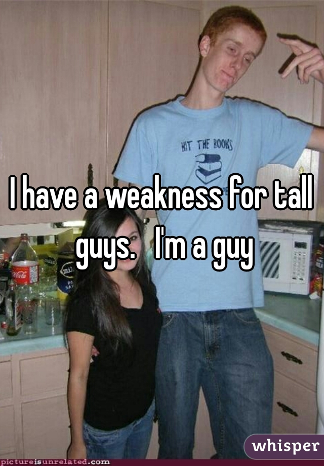 I have a weakness for tall guys.   I'm a guy