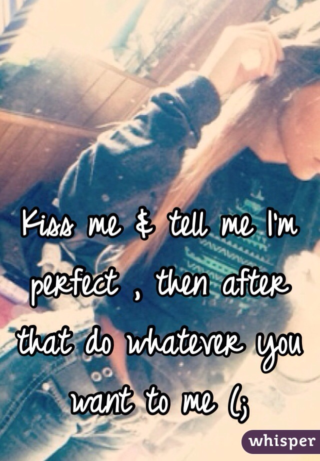 Kiss me & tell me I'm perfect , then after that do whatever you want to me (;