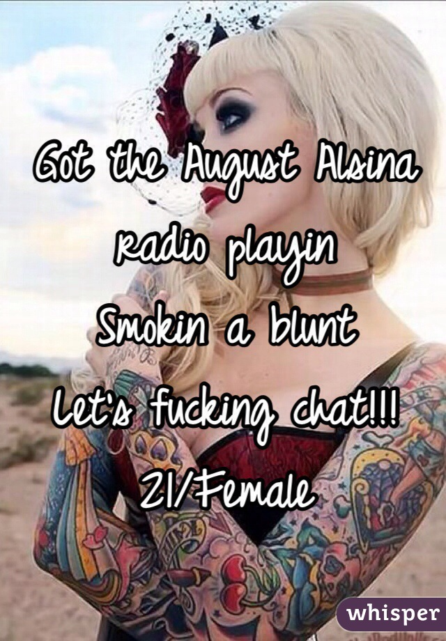 Got the August Alsina radio playin  Smokin a blunt  Let's fucking chat!!! 21/Female