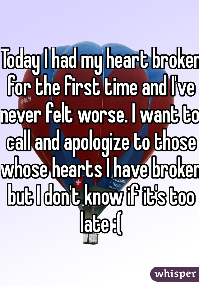 Today I had my heart broken for the first time and I've never felt worse. I want to call and apologize to those whose hearts I have broken but I don't know if it's too late :(