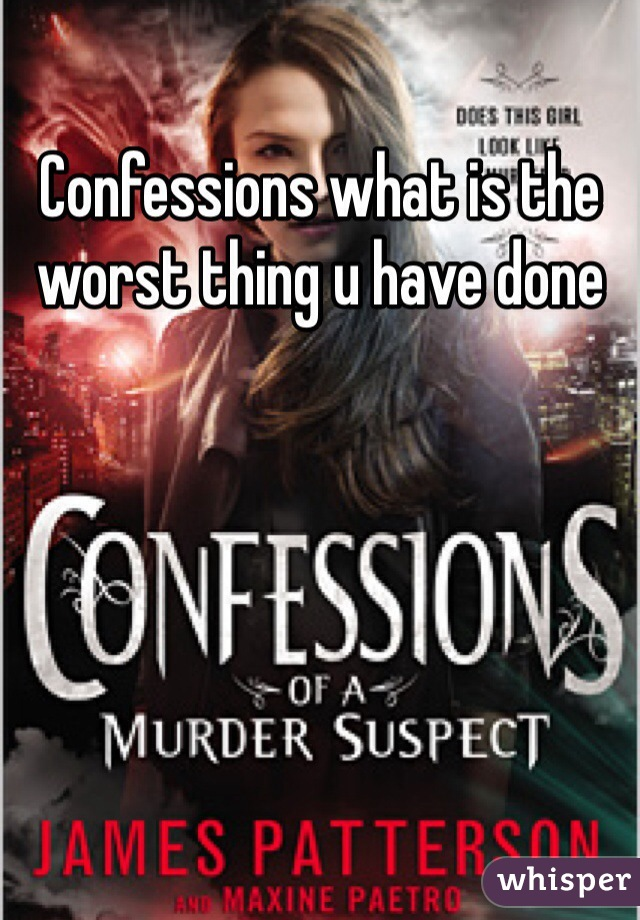 Confessions what is the worst thing u have done