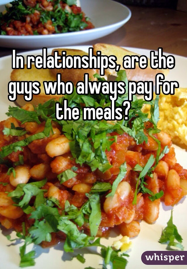 In relationships, are the guys who always pay for the meals?