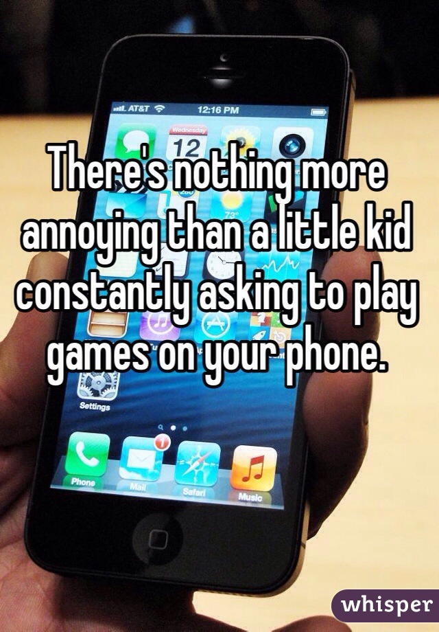 There's nothing more annoying than a little kid constantly asking to play games on your phone.