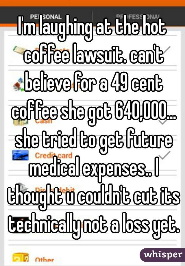 I'm laughing at the hot coffee lawsuit. can't believe for a 49 cent coffee she got 640,000... she tried to get future medical expenses.. I thought u couldn't cut its technically not a loss yet.