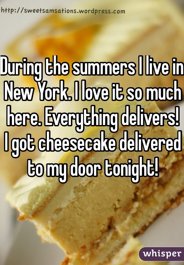 During the summers I live in New York. I love it so much here. Everything delivers! I got cheesecake delivered to my door tonight!