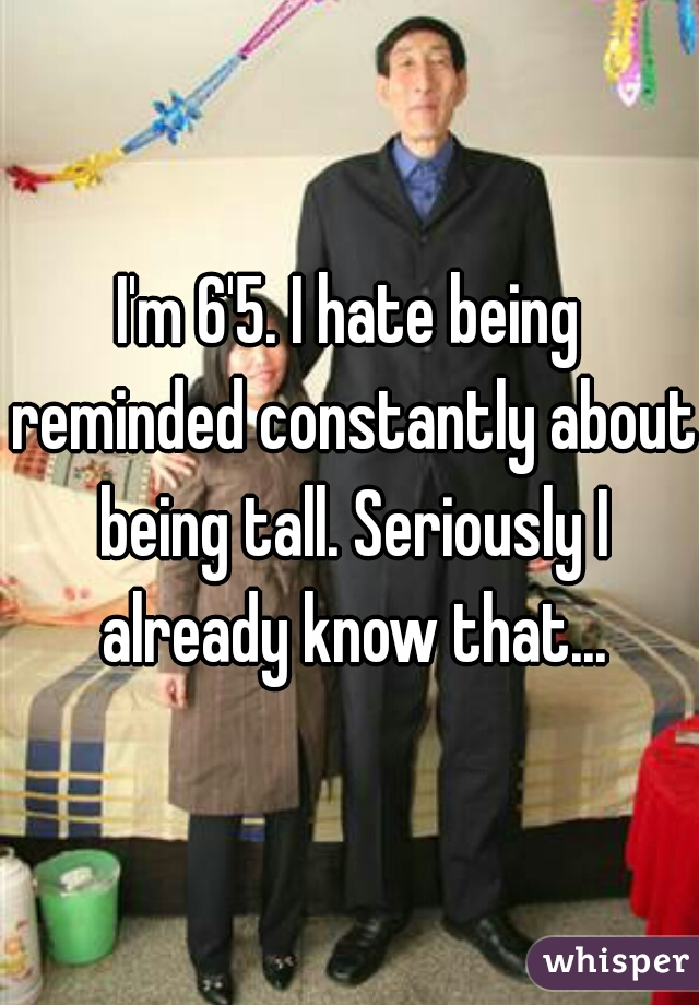 I'm 6'5. I hate being reminded constantly about being tall. Seriously I already know that...