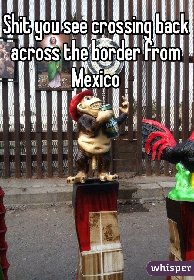Shit you see crossing back across the border from Mexico
