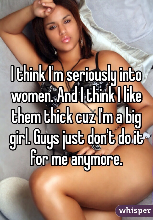 I think I'm seriously into women. And I think I like them thick cuz I'm a big girl. Guys just don't do it for me anymore.