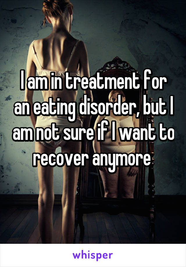 I am in treatment for an eating disorder, but I am not sure if I want to recover anymore