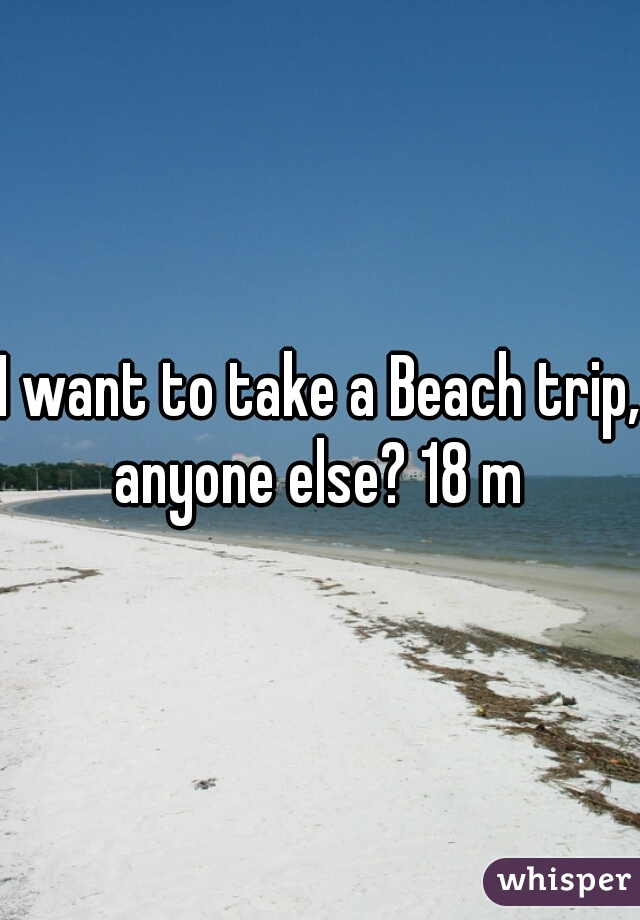 I want to take a Beach trip, anyone else? 18 m