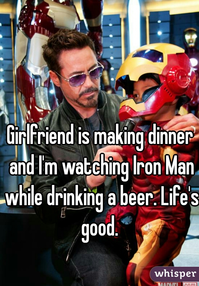 Girlfriend is making dinner and I'm watching Iron Man while drinking a beer. Life's good.