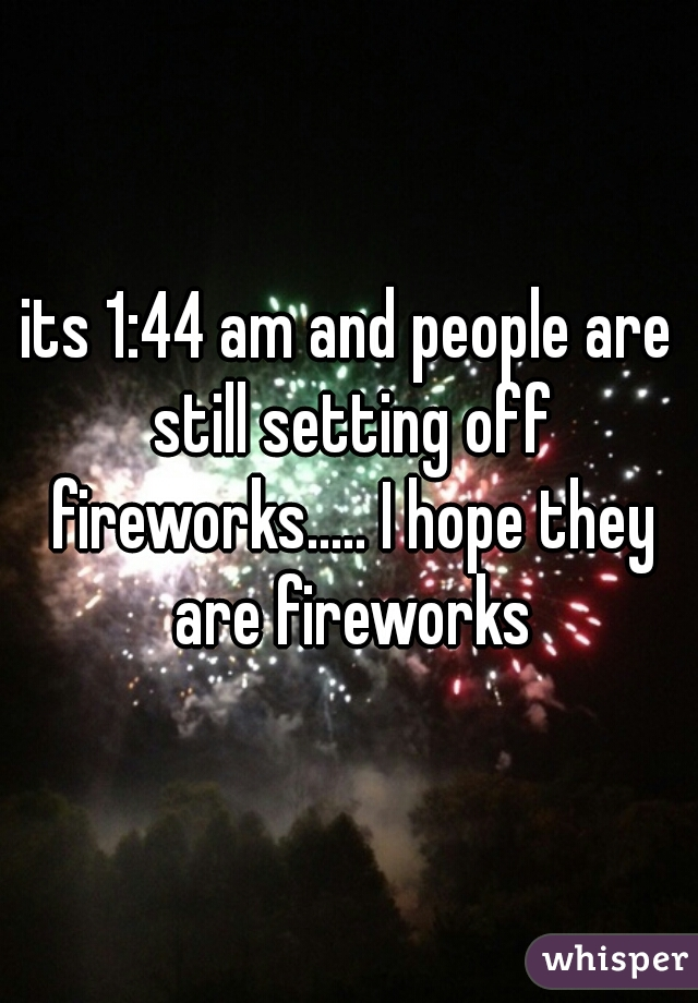 its 1:44 am and people are still setting off fireworks..... I hope they are fireworks