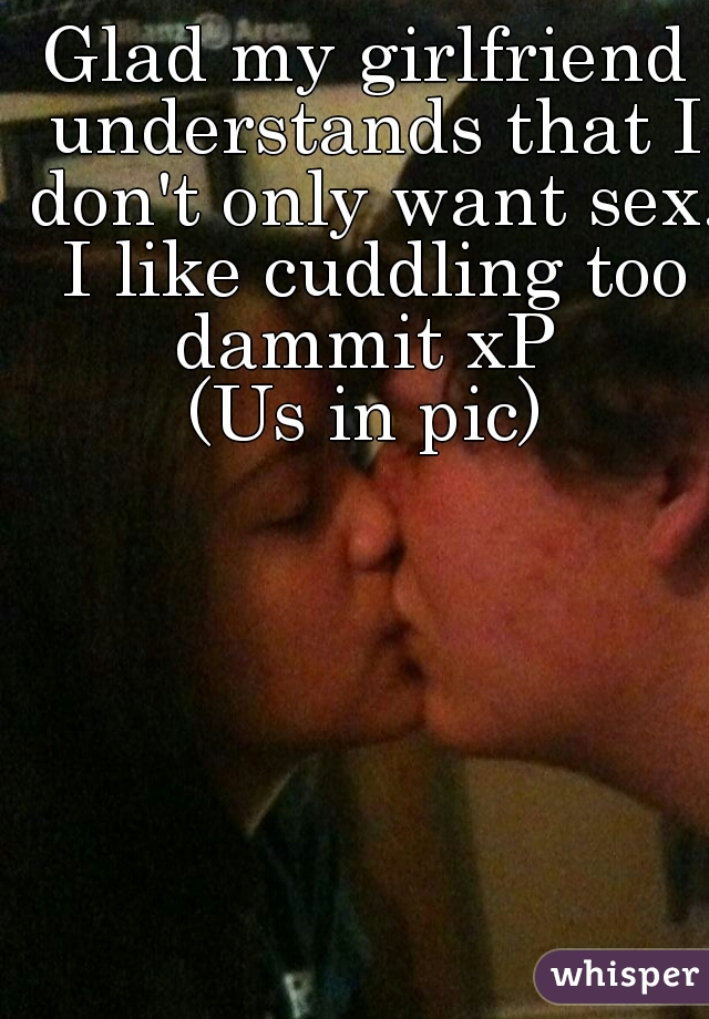 Glad my girlfriend understands that I don't only want sex. I like cuddling too dammit xP  (Us in pic)