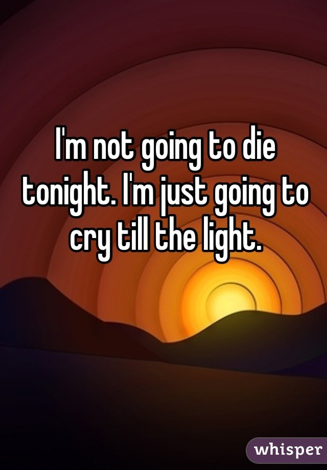 I'm not going to die tonight. I'm just going to cry till the light.