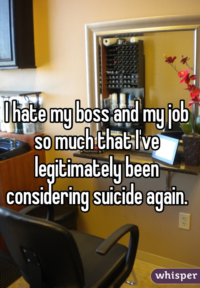 I hate my boss and my job so much that I've legitimately been considering suicide again.