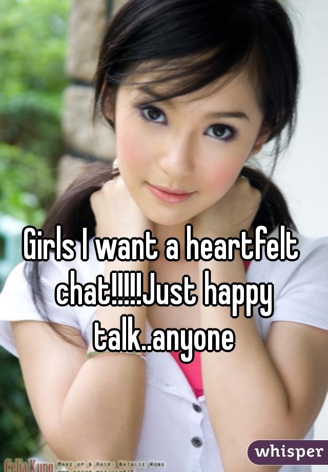Girls I want a heartfelt chat!!!!!Just happy talk..anyone