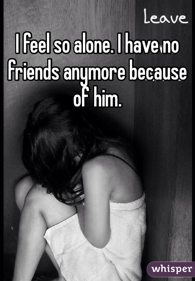 I feel so alone. I have no friends anymore because of him.
