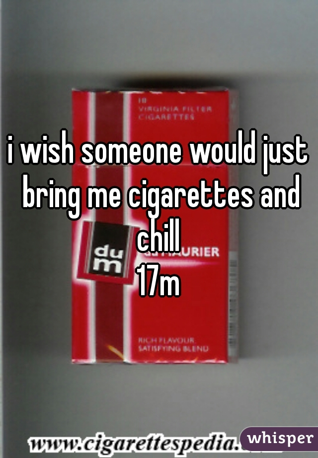 i wish someone would just bring me cigarettes and chill  17m