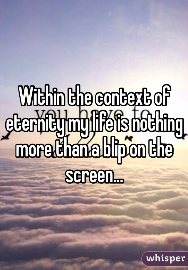 Within the context of eternity my life is nothing more than a blip on the screen...