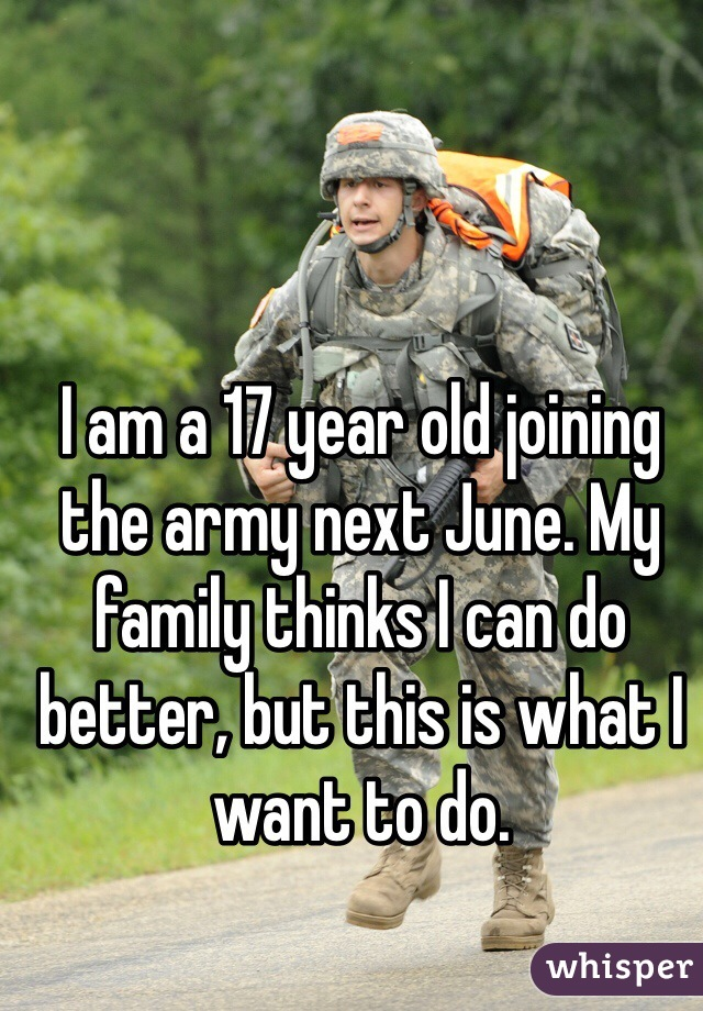 I am a 17 year old joining the army next June. My family thinks I can do better, but this is what I want to do.