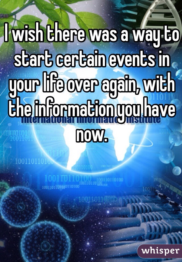 I wish there was a way to start certain events in your life over again, with the information you have now.