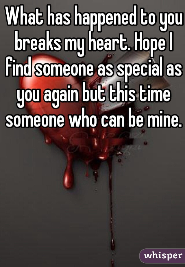 What has happened to you breaks my heart. Hope I find someone as special as you again but this time someone who can be mine.