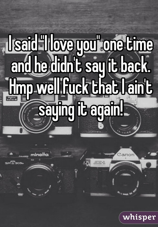 """I said """"I love you"""" one time and he didn't say it back. Hmp well fuck that I ain't saying it again!"""