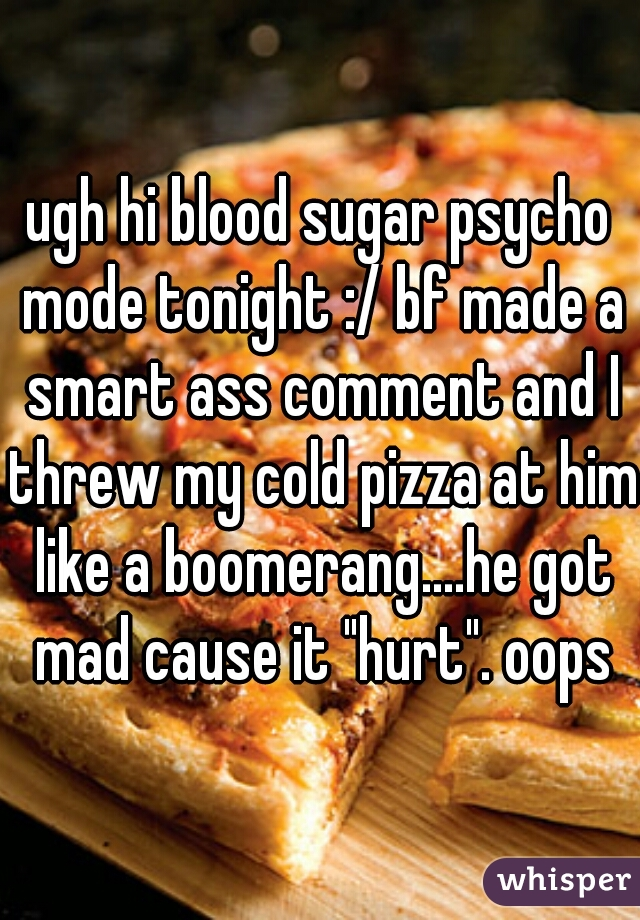 """ugh hi blood sugar psycho mode tonight :/ bf made a smart ass comment and I threw my cold pizza at him like a boomerang....he got mad cause it """"hurt"""". oops"""