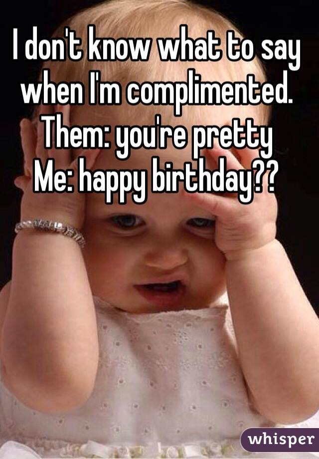 I don't know what to say when I'm complimented. Them: you're pretty Me: happy birthday??