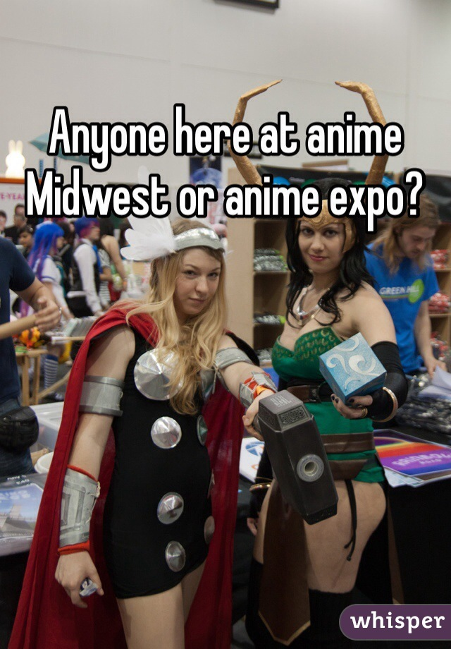 Anyone here at anime Midwest or anime expo?