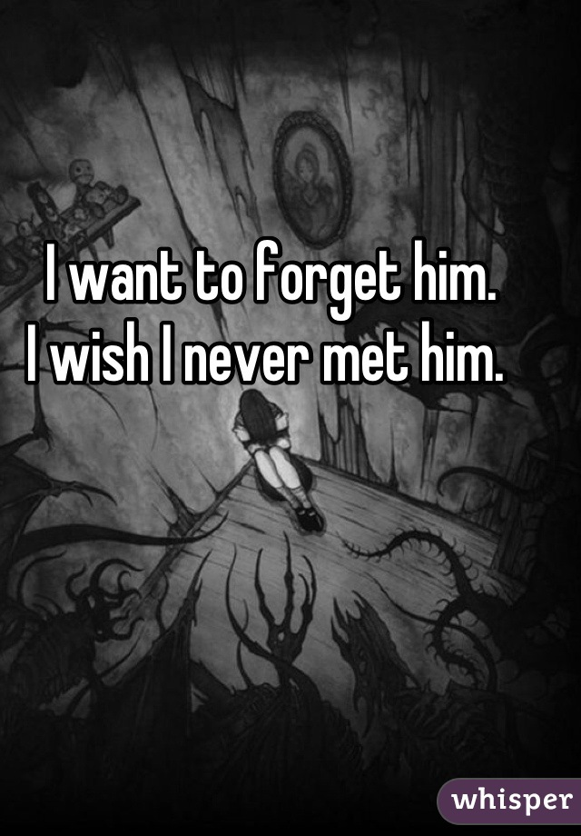 I want to forget him.  I wish I never met him.