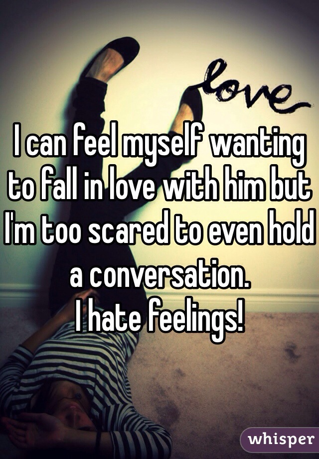 I can feel myself wanting to fall in love with him but I'm too scared to even hold a conversation.  I hate feelings!