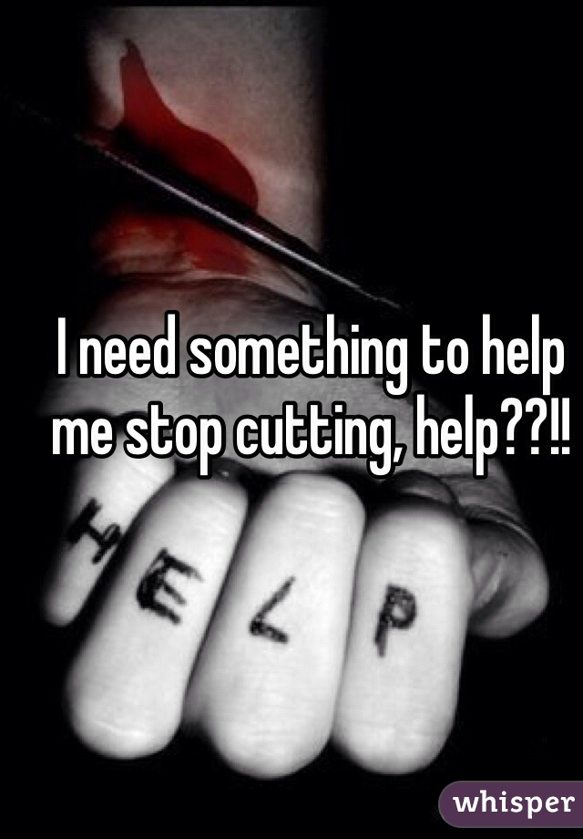 I need something to help me stop cutting, help??!!