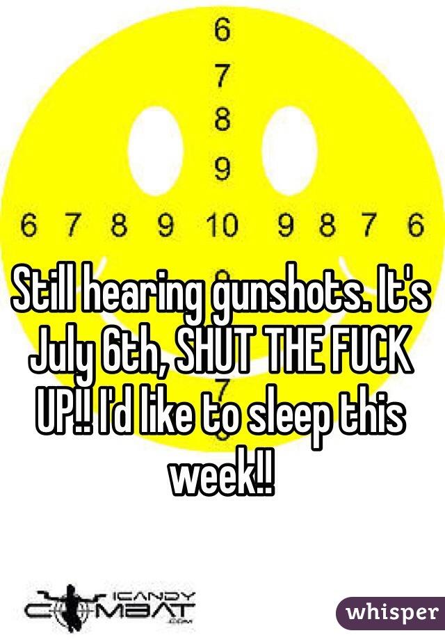 Still hearing gunshots. It's July 6th, SHUT THE FUCK UP!! I'd like to sleep this week!!