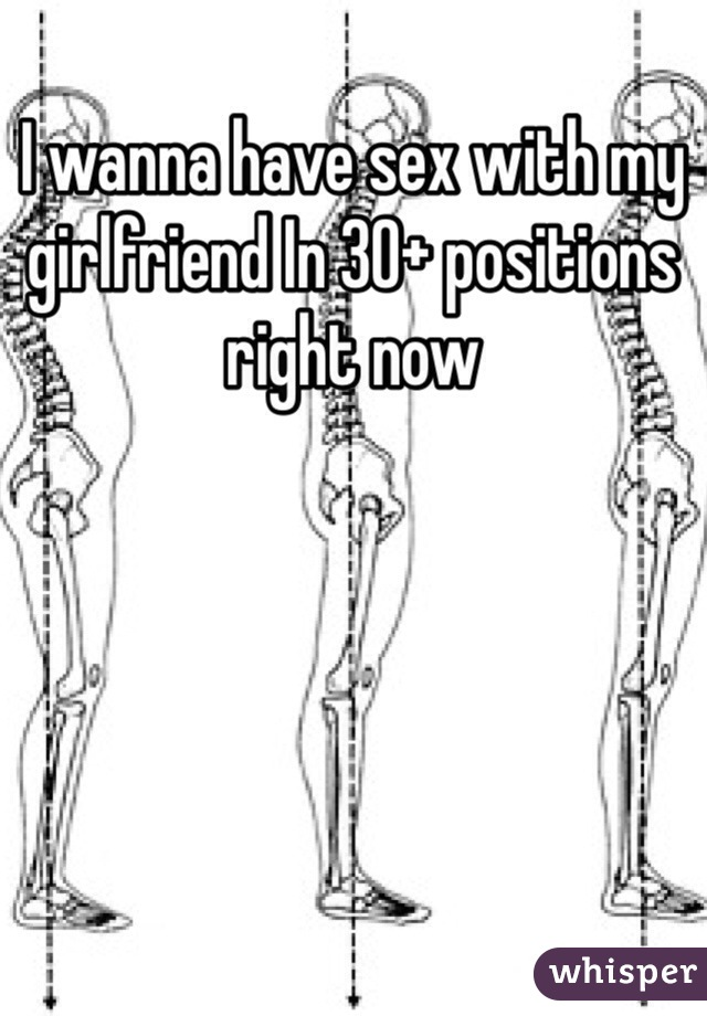 I wanna have sex with my girlfriend In 30+ positions right now
