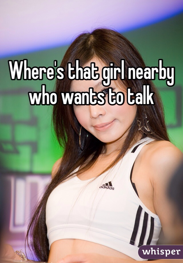 Where's that girl nearby who wants to talk