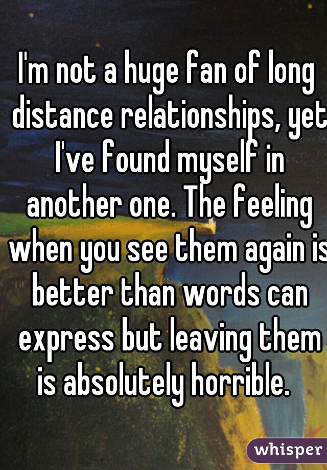 I'm not a huge fan of long distance relationships, yet I've found myself in another one. The feeling when you see them again is better than words can express but leaving them is absolutely horrible.