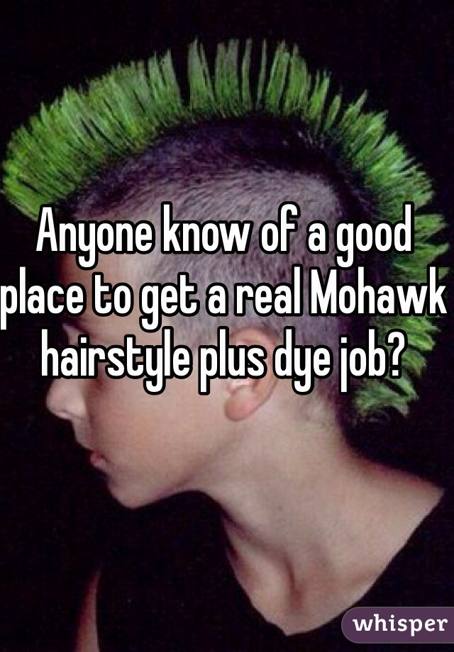 Anyone know of a good place to get a real Mohawk hairstyle plus dye job?