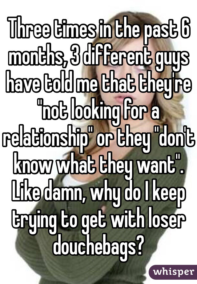 "Three times in the past 6 months, 3 different guys have told me that they're ""not looking for a relationship"" or they ""don't know what they want"". Like damn, why do I keep trying to get with loser douchebags?"
