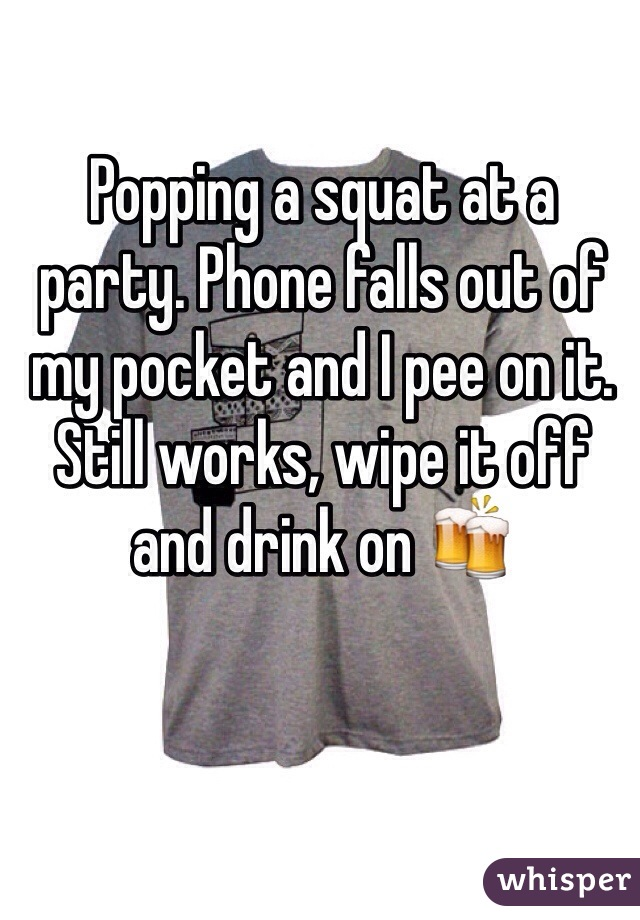 Popping a squat at a party. Phone falls out of my pocket and I pee on it. Still works, wipe it off and drink on 🍻