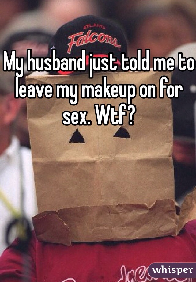 My husband just told me to leave my makeup on for sex. Wtf?