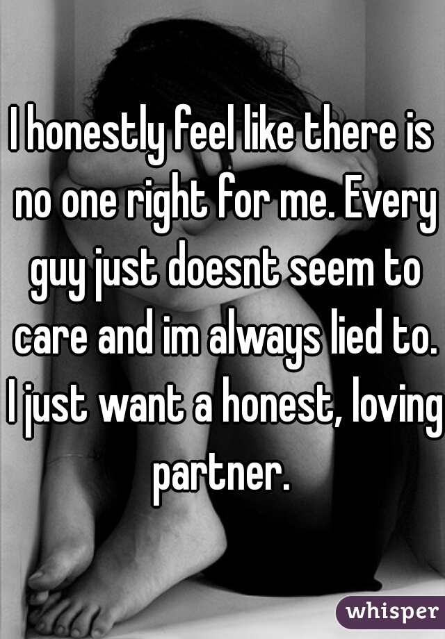 I honestly feel like there is no one right for me. Every guy just doesnt seem to care and im always lied to. I just want a honest, loving partner.